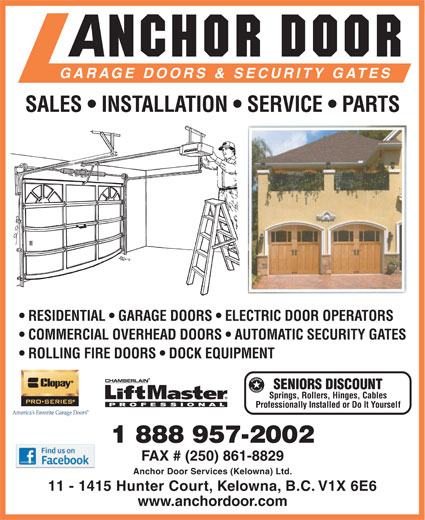 Anchor Door Services Ltd (250-861-5322) - Display Ad - GARAGE DOORS & SECURITY GATES SALES   INSTALLATION   SERVICE   PARTS RESIDENTIAL   GARAGE DOORS   ELECTRIC DOOR OPERATORS COMMERCIAL OVERHEAD DOORS   AUTOMATIC SECURITY GATES ROLLING FIRE DOORS   DOCK EQUIPMENT SENIORS DISCOUNT Springs, Rollers, Hinges, Cables Professionally Installed or Do It Yourself 1 888 957-2002 FAX # (250) 861-8829 Anchor Door Services (Kelowna) Ltd. 11 - 1415 Hunter Court, Kelowna, B.C. V1X 6E6 www.anchordoor.com
