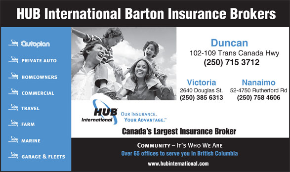 HUB International Barton Insurance Brokers (250-715-3712) - Annonce illustrée======= - Duncan 102-109 Trans Canada Hwy (250)715 3712 Victoria Nanaimo 2640 Douglas St. 52-4750 Rutherford Rd (250) 385 6313 (250) 758 4606 Canada s Largest Insurance Broker