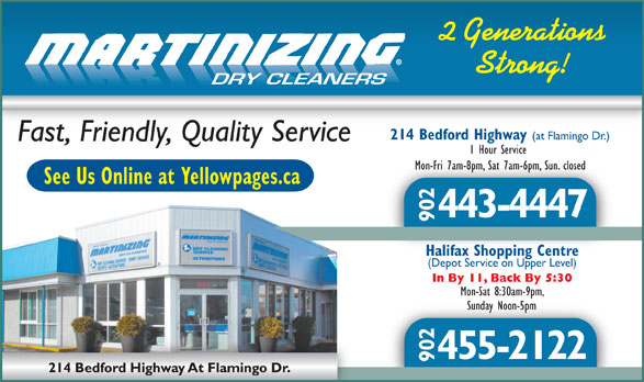 One Hour Martinizing (902-443-4447) - Display Ad - 2 Generations Strong! DRY CLEANERS 214 Bedford Highway (at Flamingo Dr.) Fast, Friendly, Quality Service 1 Hour Service Mon-Fri 7am-8pm, Sat 7am-6pm, Sun. closedMon-Fri 7am-8pm, Sat 7am-6pm, Sun. closed See Us Online at Yellowpages.ca 443-4447 902 Halifax Shopping CentreHalifax Shopping Centre (Depot Service on Upper Level) In By 11, Back By 5:30 Mon-Sat 8:30am-9pm, Sunday Noon-5pmSunday Noon-5pm 455-2122 902 Sunday Noon-5pmSunday Noon-5pm 455-2122 902 2 Generations Strong! DRY CLEANERS 214 Bedford Highway (at Flamingo Dr.) Fast, Friendly, Quality Service 1 Hour Service Mon-Fri 7am-8pm, Sat 7am-6pm, Sun. closedMon-Fri 7am-8pm, Sat 7am-6pm, Sun. closed See Us Online at Yellowpages.ca 443-4447 902 Halifax Shopping CentreHalifax Shopping Centre (Depot Service on Upper Level) In By 11, Back By 5:30 Mon-Sat 8:30am-9pm,