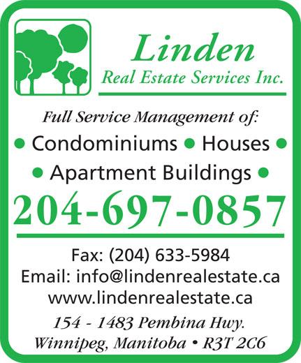 Linden Real Estate Services Inc (204-697-0857) - Annonce illustrée======= - 154 - 1483 Pembina Hwy. Winnipeg, Manitoba  R3T 2C6 Linden Real Estate Services Inc. Full Service Management of: lll Condominiums Houses ll Apartment Buildings 204-697-0857 Fax: (204) 633-5984 www.lindenrealestate.ca