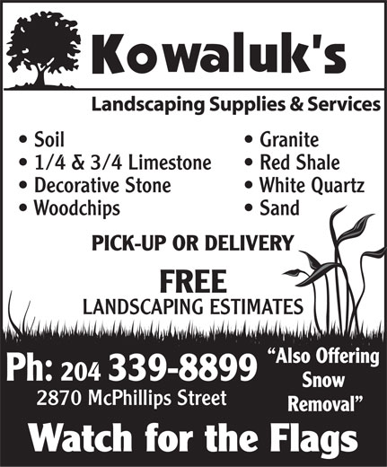 Kowaluk's Landscaping Supplies & Services (204-339-8899) - Annonce illustrée======= - Soil Granite 1/4 & 3/4 Limestone Red Shale Decorative Stone White Quartz Woodchips Sand PICK-UP OR DELIVERY FREE LANDSCAPING ESTIMATES Also Offering Ph: 204 339-8899 Snow 2870 McPhillips Street Removal Watch for the Flags