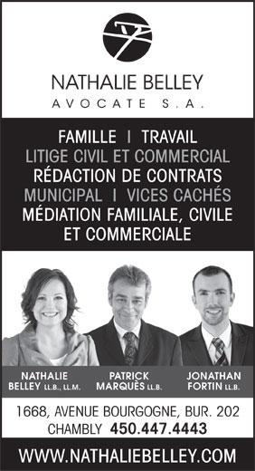 Nathalie Belley Avocate s.a. (450-447-4443) - Annonce illustrée======= - WWW.NATHALIEBELLEY.COM FAMILLE  I  TRAVAIL LITIGE CIVIL ET COMMERCIAL RÉDACTION DE CONTRATS MUNICIPAL  I  VICES CACHÉS MÉDIATION FAMILIALE, CIVILE ET COMMERCIALE NATHALIE PATRICK JONATHAN BELLEY LL.B., LL.M. MARQUÈS LL.B. FORTIN LL.B. 1668, AVENUE BOURGOGNE, BUR. 202 CHAMBLY 450.447.4443 WWW.NATHALIEBELLEY.COM FAMILLE  I  TRAVAIL LITIGE CIVIL ET COMMERCIAL RÉDACTION DE CONTRATS MUNICIPAL  I  VICES CACHÉS MÉDIATION FAMILIALE, CIVILE ET COMMERCIALE NATHALIE PATRICK JONATHAN BELLEY LL.B., LL.M. MARQUÈS LL.B. FORTIN LL.B. 1668, AVENUE BOURGOGNE, BUR. 202 CHAMBLY 450.447.4443