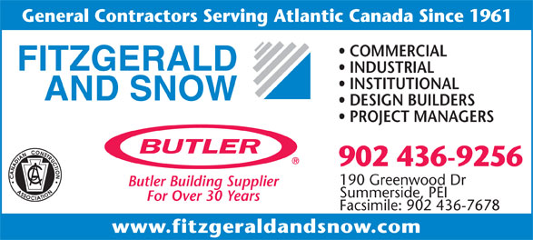 Fitzgerald & Snow (2010) Ltd (902-436-9256) - Annonce illustrée======= - General Contractors Serving Atlantic Canada Since 1961 COMMERCIAL INDUSTRIAL INSTITUTIONAL DESIGN BUILDERS PROJECT MANAGERS 902 436-9256 190 Greenwood Dr Butler Building Supplier Summerside, PEI For Over 30 Years Facsimile: 902 436-7678 www.fitzgeraldandsnow.com