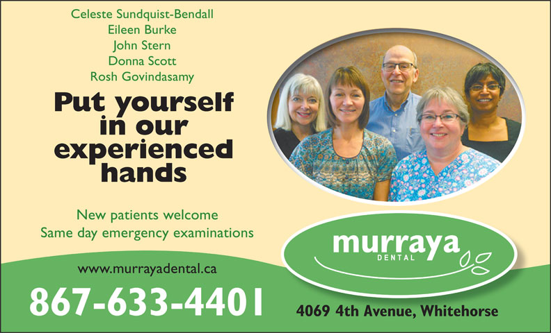 Murraya Dental Centre (867-633-4401) - Display Ad - John Stern Donna Scott Rosh Govindasamy Put yourself in our experienced hands New patients welcome Same day emergency examinations www.murrayadental.ca 867-633-4401 4069 4th Avenue, Whitehorse Celeste Sundquist-Bendall Eileen Burke