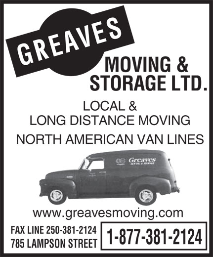 Greaves Moving & Storage Ltd (250-388-7808) - Annonce illustrée======= - S AVE E R G MOVING & STORAGE LTD. LOCAL & LONG DISTANCE MOVING NORTH AMERICAN VAN LINES www.greavesmoving.com FAX LINE 250-381-2124 1-877-381-2124 785 LAMPSON STREET  S AVE E R G MOVING & STORAGE LTD. LOCAL & LONG DISTANCE MOVING NORTH AMERICAN VAN LINES www.greavesmoving.com FAX LINE 250-381-2124 1-877-381-2124 785 LAMPSON STREET