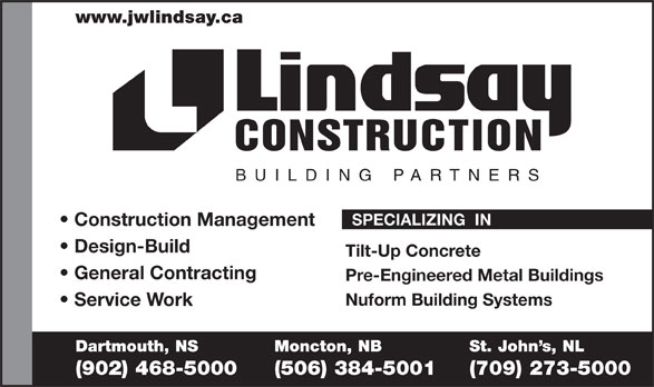 Lindsay J W Enterprises Limited (902-468-5000) - Display Ad - www.jwlindsay.ca CONSTRUCTION BUILDING PARTNER S SPECIALIZING  IN Construction Management Design-Build Tilt-Up Concrete General Contracting Pre-Engineered Metal Buildings Nuform Building Systems Service Work Dartmouth, NS Moncton, NB St. John s, NL (902) 468-5000 (506) 384-5001 (709) 273-5000  www.jwlindsay.ca CONSTRUCTION BUILDING PARTNER S SPECIALIZING  IN Construction Management Design-Build Tilt-Up Concrete General Contracting Pre-Engineered Metal Buildings Nuform Building Systems Service Work Dartmouth, NS Moncton, NB St. John s, NL (902) 468-5000 (506) 384-5001 (709) 273-5000