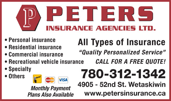 Peters Insurance Agencies Ltd (780-352-3888) - Annonce illustrée======= - Personal insurance All Types of Insurance Residential insurance Quality Personalized Service Commercial insurance CALL FOR A FREE QUOTE! Recreational vehicle insurance Specialty 780-312-1342 Others 4905 - 52nd St. Wetaskiwin Monthly Payment www.petersinsurance.ca Plans Also Available