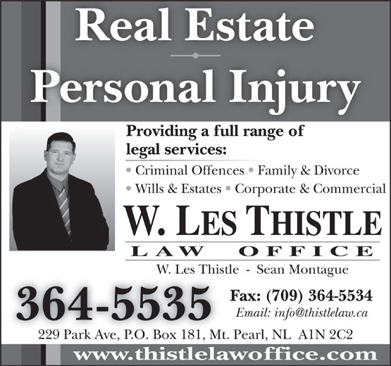 Thistle Law Office (709-364-5535) - Annonce illustrée======= - W. LES THISTLE LAW  OFFICE W. Les Thistle  -  Sean MontagueW. Les Thist Fax: (709) 364-5534 364-5535 229 Park Ave, P.O. Box 181, Mt. Pearl, NL  A1N 2C2 www.thistlelawoffice.com Personal Injury Providing a full range ofProidingafllrangeof legal services: Criminal Offences   Family & Divorce Wills & Estates   Corporate & Commercial Real Estate
