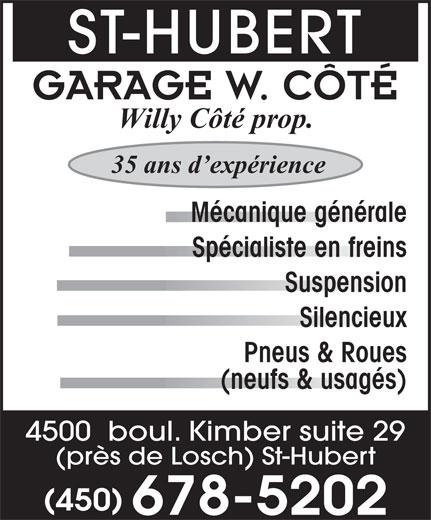 Garage W Côté (450-678-5202) - Annonce illustrée======= - ST-HUBERT GARAGE W. CÔTÉ Willy Côté prop. 35 ans d expérience Suspension Silencieux Pneus & Roues (neufs & usagés) 4500  boul. Kimber suite 29 (près de Losch) St-Hubert (450) 678-5202 Mécanique générale Spécialiste en freins