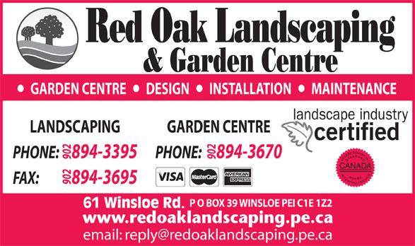 Red Oak Landscaping (902-894-3395) - Annonce illustrée======= - GARDEN CENTRE       DESIGN       INSTALLATION       MAINTENANCE GARDEN CENTRELANDSCAPING PHONE:     894-3670PHONE:     894-3395 902902 CANADA FAX:             894-3695 902 P O BOX 39 WINSLOE PEI C1E 1Z2 61 Winsloe Rd.