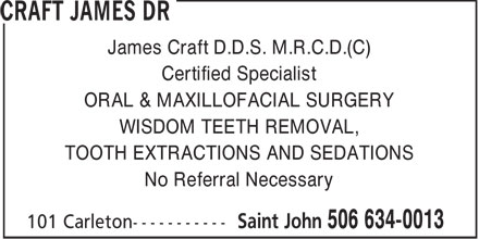 Craft James Dr (506-634-0013) - Annonce illustrée======= - James Craft D.D.S. M.R.C.D.(C) Certified Specialist ORAL & MAXILLOFACIAL SURGERY WISDOM TEETH REMOVAL, TOOTH EXTRACTIONS AND SEDATIONS No Referral Necessary  James Craft D.D.S. M.R.C.D.(C) Certified Specialist ORAL & MAXILLOFACIAL SURGERY WISDOM TEETH REMOVAL, TOOTH EXTRACTIONS AND SEDATIONS No Referral Necessary