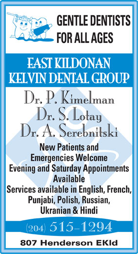 East Kildonan Kelvin Dental Group (204-661-2614) - Display Ad - GENTLE DENTISTS FOR ALL AGES EAST KILDONAN KELVIN DENTAL GROUP Dr. P. Kimelman Dr. S. Lotay Dr. A. Serebnitski New Patients and Emergencies Welcome Evening and Saturday Appointments Available Services available in English, French, Punjabi, Polish, Russian, Ukranian & Hindi (204) 515-1294 807 Henderson EKld GENTLE DENTISTS FOR ALL AGES EAST KILDONAN KELVIN DENTAL GROUP Dr. P. Kimelman Dr. S. Lotay Dr. A. Serebnitski New Patients and Emergencies Welcome Evening and Saturday Appointments Available (204) 515-1294 807 Henderson EKld Services available in English, French, Punjabi, Polish, Russian, Ukranian & Hindi