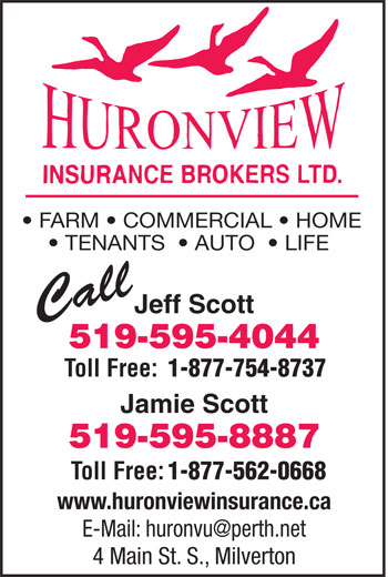 Huron View Insurance Brokers Ltd (519-595-4044) - Display Ad - www.huronviewinsurance.ca 4 Main St. S., Milverton FARM   COMMERCIAL   HOME TENANTS    AUTO    LIFE Jeff Scott Call 519-595-4044 Toll Free: 1-877-754-8737 Jamie Scott 519-595-8887 Toll Free: 1-877-562-0668