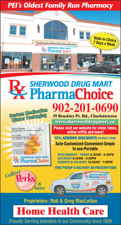 Sherwood Drug Mart Ltd (902-628-8900) - Display Ad - Walk-In Clinics 7 Days a Week SHERWOOD DRUG MART 902-201-0690 19 Brackley Pt. Rd., Charlottetown Custom Medication Blister Packaging www.sherwooddrugmart.ca Please visit our website for clinic times, Safe   Customized   ConvenientSafe   Customized   Convenient Simple to Use   PortableSimple to Use   Portable online refills and more! ON MOST ITEMS 15% SENIORS DISCOUNTS Safe-Customized-Convenient-Simple to use-Portable OPEN MONDAY - FRIDAY 8:30AM - 9:00PM SATURDAY 9:00AM - 8:00PM SUNDAYS & HOLIDAYS 10:00AM - 7:00PM FREE PICKUP & DELIVERY ON PRESCRIPTIONS 902-201-0690 Proprietors: Rob & Greg MacLellan Proudly Serving Islanders in our Community since 1956