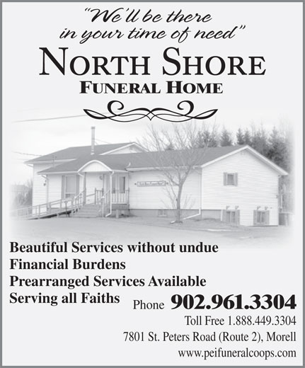 North Shore Funeral Home (902-961-3304) - Annonce illustrée======= - FUNERAL HOME Beautiful Services without undue Financial Burdens Prearranged Services Available Serving all Faiths Phone Toll Free 1.888.449.3304 7801 St. Peters Road (Route 2), Morell www.peifuneralcoops.com 902.961.3304
