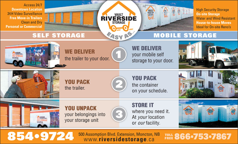 Riverside Storage (506-854-9724) - Display Ad - WE DELIVER your mobile self the trailer to your door.r. storage to your door. YOU PACKYOU PACK the containerthe container the trailer.thetrailer. on your schedule.on your schedule. STORE ITSTORE IT YOU UNPACKYOU UNPACK where you need it.where you need it. your belongings intoyourbelongingsinto At your locationAt your location your storage unityour storage unit or our facility.or our facility. 5