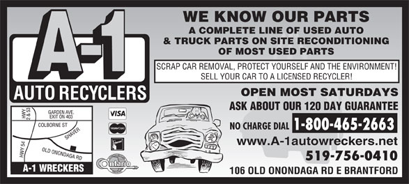 A-1 Auto Recyclers (519-756-0410) - Display Ad - WE KNOW OUR PARTS A COMPLETE LINE OF USED AUTO & TRUCK PARTS ON SITE RECONDITIONING OF MOST USED PARTS SCRAP CAR REMOVAL, PROTECT YOURSELF AND THE ENVIRONMENT! SELL YOUR CAR TO A LICENSED RECYCLER! OPEN MOST SATURDAYS ASK ABOUT OUR 120 DAY GUARANTEE NO CHARGE DIAL 1-800-465-2663 www.A-1autowreckers.net 519-756-0410 106 OLD ONONDAGA RD E BRANTFORD  WE KNOW OUR PARTS A COMPLETE LINE OF USED AUTO & TRUCK PARTS ON SITE RECONDITIONING OF MOST USED PARTS SCRAP CAR REMOVAL, PROTECT YOURSELF AND THE ENVIRONMENT! SELL YOUR CAR TO A LICENSED RECYCLER! OPEN MOST SATURDAYS ASK ABOUT OUR 120 DAY GUARANTEE NO CHARGE DIAL 1-800-465-2663 www.A-1autowreckers.net 519-756-0410 106 OLD ONONDAGA RD E BRANTFORD