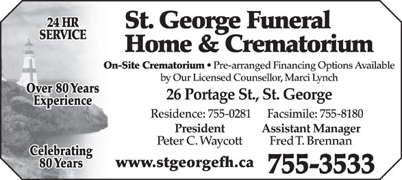 St George Funeral Home & Crematorium Ltd (506-755-3533) - Display Ad - St. George Funeral SERVICE Home & Crematorium On-Site Crematorium Pre-arranged Financing Options Available by Our Licensed Counsellor, Marci Lynch Over 80 Years 26 Portage St., St. George Experience Residence: 755-0281      Facsimile: 755-8180 President Assistant Manager Peter C. Waycott 24 HR Fred T. Brennan Celebrating www.stgeorgefh.ca 80 Years 755-3533