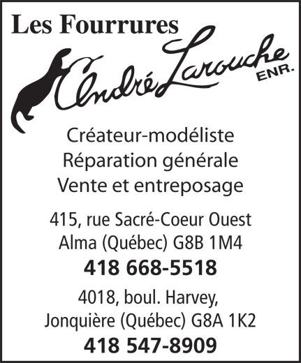 Fourrures André Larouche Enr (Les) (418-547-8909) - Annonce illustrée======= - Créateur-modéliste Réparation générale Vente et entreposage 415, rue Sacré-Coeur Ouest Alma (Québec) G8B 1M4 418 668-5518 4018, boul. Harvey, Jonquière (Québec) G8A 1K2 418 547-8909 Créateur-modéliste Réparation générale Vente et entreposage 415, rue Sacré-Coeur Ouest Alma (Québec) G8B 1M4 418 668-5518 4018, boul. Harvey, Jonquière (Québec) G8A 1K2 418 547-8909