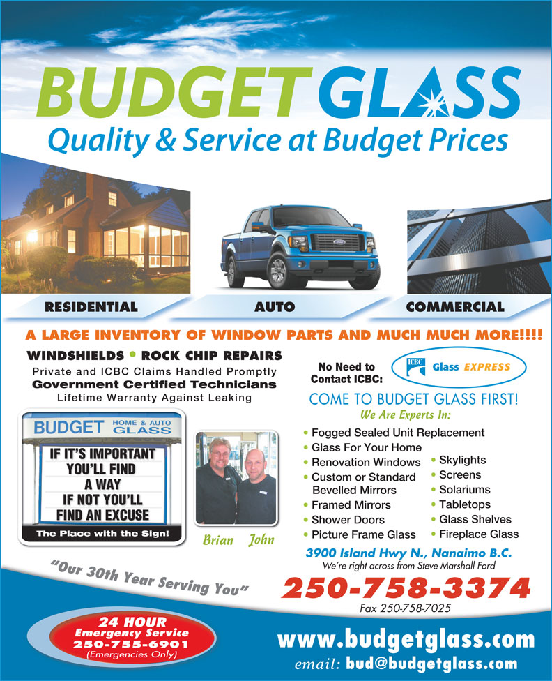 Budget Glass (250-758-3374) - Display Ad - Contact ICBC: Government Certified Technicians Lifetime Warranty Against Leaking COME TO BUDGET GLASS FIRST! We Are Experts In: Fogged Sealed Unit Replacement Glass For Your Home IF IT S IMPORTANTNTIF IT S IMPORTA Skylights Renovation Windows YOU LL FIND YOU LL FIND Screens Custom or Standard IF NOT YOU LLIF NOT YOU LL A WAYA WAY Solariums Bevelled Mirrors Tabletops Framed Mirrors FIND AN EXCUSEFIND AN EXCUSE Glass Shelves Shower Doors The Place with the Sign!The Place with the Sign! Fireplace Glass Picture Frame Glass John Brian 3900 Island Hwy N., Nanaimo B.C. RESIDENTIAL AUTO COMMERCIAL A LARGE INVENTORY OF WINDOW PARTS AND MUCH MUCH MORE!!!! WINDSHIELDS ROCK CHIP REPAIRS No Need to Private and ICBC Claims Handled Promptly We re right across from Steve Marshall Ford 250-758-3374 Fax 250-758-7025 24 HOUR Emergency Service www.budgetglass.com 250-755-6901 (Emergencies Only) email: