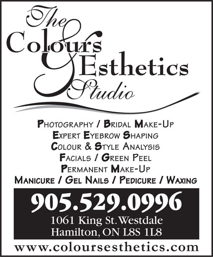 The Colours Esthetics Studio (905-529-0996) - Display Ad - PHOTOGRAPHY / BRIDAL MAKE-UP EXPERT EYEBROW SHAPING COLOUR & STYLE ANALYSIS FACIALS / GREEN PEEL PERMANENT MAKE-UP MANICURE / GEL NAILS / PEDICURE / WAXING 905.529.0996 1061 King St. Westdale Hamilton, ON L8S 1L8 www.coloursesthetics.com