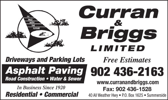Curran & Briggs (902-436-2163) - Annonce illustrée======= - Curran & Briggs In Business Since 1920 Fax: 902 436-1528 40 All Weather Hwy   P.O. Box 1625   Summerside Residential   Commercial LIMITED Driveways and Parking Lots Free Estimates Asphalt Paving 902 436-2163 Road Construction   Water & Sewer www.curranandbriggs.com