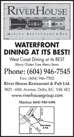 The River House Restaurant & Pub Ltd (604-946-7545) - Display Ad - WATERFRONT West Coast Dining at its BEST Many Gluten Free Menu Items Phone: (604) 946-7545 DINING AT ITS BEST! Fax: (604) 946-7502 River House Restaurant & Pub Ltd. 5825 - 60th Avenue, Delta, B.C. V4K 4E2 www.riverhousegroup.com Marina: (604) 940-4496
