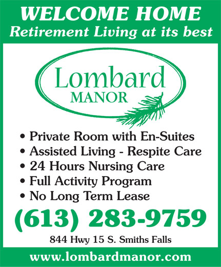 Lombard Manor (613-283-9759) - Display Ad - WELCOME HOME Retirement Living at its best Private Room with En-Suites Assisted Living - Respite Care 24 Hours Nursing Care Full Activity Program No Long Term Lease (613) 283-9759 844 Hwy 15 S. Smiths Falls www.lombardmanor.com  WELCOME HOME Retirement Living at its best Private Room with En-Suites Assisted Living - Respite Care 24 Hours Nursing Care Full Activity Program No Long Term Lease (613) 283-9759 844 Hwy 15 S. Smiths Falls www.lombardmanor.com