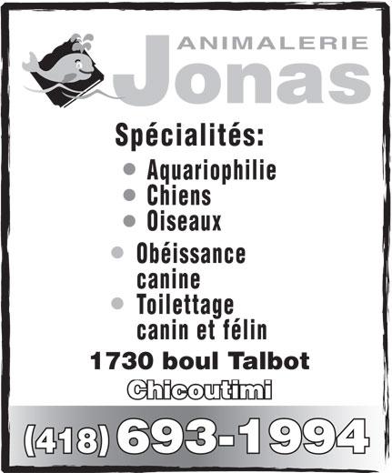 Animalerie Jonas (1994) Inc (418-693-1994) - Annonce illustrée======= - Chiens Oiseaux Obéissance canine Toilettage canin et félin 1730 boul Talbot Chicoutimi Aquariophilie 418 693-1994 onas ANIMALERIE Spécialités: