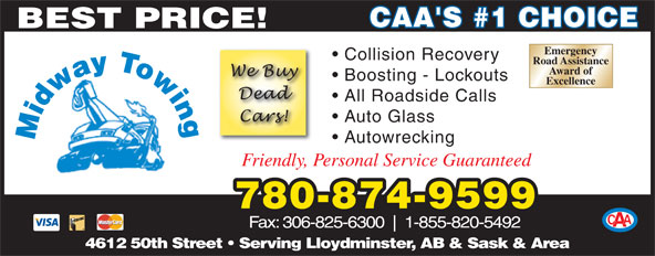 Midway Autobody & Service Ltd (306-825-6500) - Display Ad - CAA'S #1 CHOICE BEST PRICE! Emergency Collision Recovery Road Assistance Award of Boosting - Lockouts Excellence All Roadside Calls Auto Glass Autowrecking Friendly, Personal Service Guaranteed 780-874-9599 Fax: 306-825-6300 1-855-820-5492 4612 50th Street   Serving Lloydminster, AB & Sask & Area