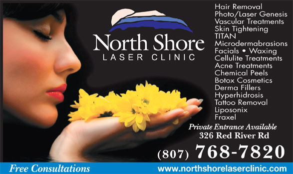 North Shore Laser Clinic (807-768-7820) - Annonce illustrée======= - Hair Removal Photo/Laser Genesis Vascular Treatments Skin Tightening TITAN Microdermabrasions Facials   Waxing Cellulite Treatments Acne Treatments Chemical Peels Botox Cosmetics Derma Fillers Hyperhidrosis Tattoo Removal Liposonix Fraxel Private Entrance Available 326 Red River Rd (807) 7687820 www.northshorelaserclinic.com Free Consultations