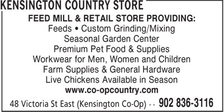 Kensington Country Store (902-836-3116) - Annonce illustrée======= - FEED MILL & RETAIL STORE PROVIDING: Feeds • Custom Grinding/Mixing Seasonal Garden Center Premium Pet Food & Supplies Workwear for Men, Women and Children Farm Supplies & General Hardware Live Chickens Available in Season www.co-opcountry.com