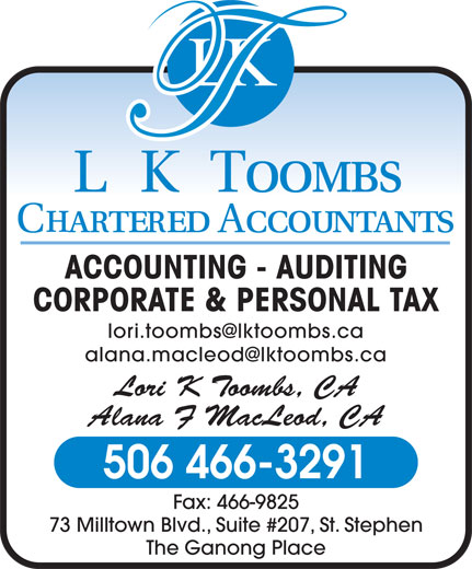L K Toombs Chartered Accountants (506-466-3291) - Annonce illustrée======= - ACCOUNTING - AUDITING CORPORATE & PERSONAL TAX Lori K Toombs, CA Alana F MacLeod, CA 506 466-3291 Fax: 466-9825 73 Milltown Blvd., Suite #207, St. Stephen The Ganong Place