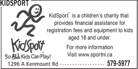 Kidsport (709-579-5977) - Annonce illustrée======= - provides financial assistance for registration fees and equipment to kids aged 18 and under. For more information Visit www.sportnl.ca ™ KidSport is a children's charity that