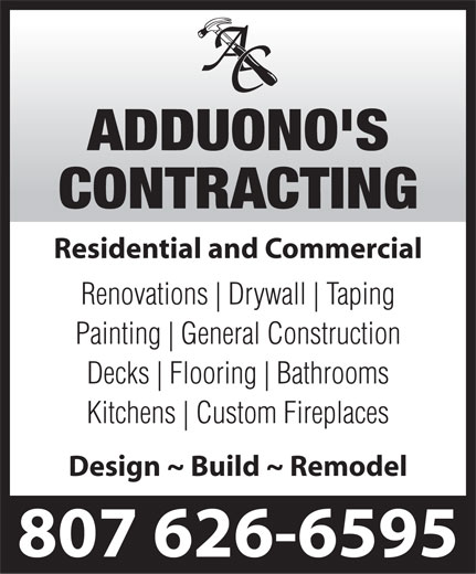 Adduono's Contracting (807-626-6595) - Annonce illustrée======= - Residential and Commercial Renovations Drywall Taping Painting General Construction Decks Flooring Bathrooms Kitchens Custom Fireplaces Design ~ Build ~ Remodel 807 626-6595  Residential and Commercial Renovations Drywall Taping Painting General Construction Decks Flooring Bathrooms Kitchens Custom Fireplaces Design ~ Build ~ Remodel 807 626-6595