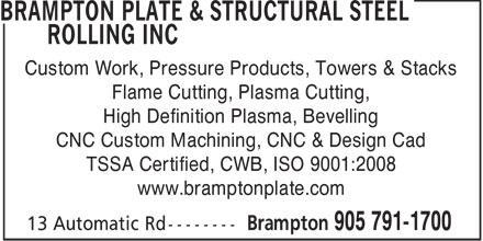 Brampton Plate & Structural Steel Rolling Inc (905-791-1700) - Display Ad - Custom Work, Pressure Products, Towers & Stacks Flame Cutting, Plasma Cutting, High Definition Plasma, Bevelling CNC Custom Machining, CNC & Design Cad TSSA Certified, CWB, ISO 9001:2008 www.bramptonplate.com  Custom Work, Pressure Products, Towers & Stacks Flame Cutting, Plasma Cutting, High Definition Plasma, Bevelling CNC Custom Machining, CNC & Design Cad TSSA Certified, CWB, ISO 9001:2008 www.bramptonplate.com  Custom Work, Pressure Products, Towers & Stacks Flame Cutting, Plasma Cutting, High Definition Plasma, Bevelling CNC Custom Machining, CNC & Design Cad TSSA Certified, CWB, ISO 9001:2008 www.bramptonplate.com