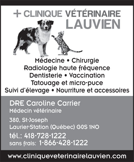 Clinique Vétérinaire Lauvien Inc (418-728-1222) - Annonce illustrée======= - Médecine   Chirurgie Radiologie haute fréquence Dentisterie   Vaccination Tatouage et micro-puce Suivi d élevage   Nourriture et accessoires DRE Caroline Carrier Médecin vétérinaire 380, St-Joseph Laurier-Station (Québec) G0S 1NO tél.: 418-728-1222 sans frais:1-866-428-1222 www.cliniqueveterinairelauvien.com