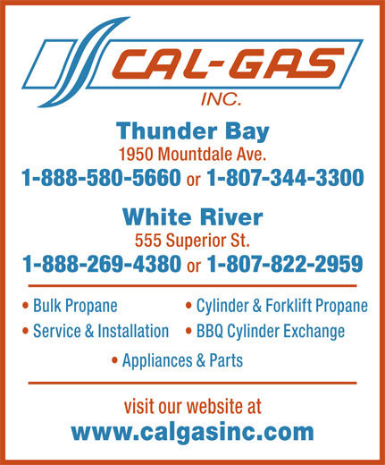 Cal Gas Inc (807-344-3300) - Annonce illustrée======= - Thunder Bay 1950 Mountdale Ave. 1-888-580-5660 or 1-807-344-3300 White River 555 Superior St. 1-888-269-4380 or 1-807-822-2959 Bulk Propane Cylinder & Forklift Propane Service & Installation BBQ Cylinder Exchange Appliances & Parts visit our website at www.calgasinc.com