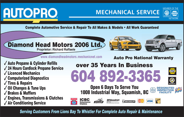 Diamond Head Motors 2006 Ltd (604-892-3365) - Annonce illustrée======= - Tires & Repairs Open 6 Days To Serve You Oil Changes & Tune Ups 1008 Industrial Way, Squamish, BC Brakes & Mufflers Engines, Transmissions & Clutches Air Conditioning Service Serving Customers From Lions Bay To Whistler For Complete Auto Repair & Maintenance Proprietor: Richard Raffaele Complete Automotive Service & Repair To All Makes & Models   All Work GuaranteedGuaranteed Diamond Head Motors 2006 Ltd. www.diamondheadmotors.mechanicnet.com Auto Pro National Warrantyational Warranty Auto Propane & Cylinder Refills over 35 Years In Business 24 Hours Cardlock Propane Service Licenced Mechanics Computerized Diagnostics 604 892-3365