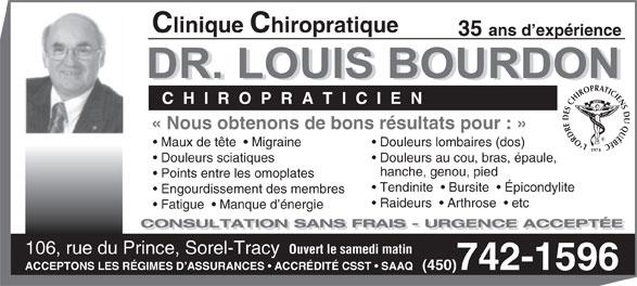 Clinique Chiropratique Bourdon (450-742-1596) - Annonce illustrée======= - Clinique Chiropratique 35 ans d expérience C  H  I  R  O  P  R  A  T  I  C  I  E  N «Nous obtenons de bons résultats pour: » L`ORDRE DES CHIROPRATICIENS DU QUÉBEC1974 Maux de tête    Migraine Douleurs lombaires (dos) Douleurs sciatiques Douleurs au cou, bras, épaule, hanche, genou, pied Points entre les omoplates Tendinite    Bursite    Épicondylite Engourdissement des membres Raideurs    Arthrose    etc Fatigue    Manque d énergie CONSULTATION SANS FRAIS - URGENCE ACCEPTÉE Ouvert le samedi matin 106, rue du Prince, Sorel-Tracy ACCEPTONS LES RÉGIMES D ASSURANCES   ACCRÉDITÉCSST   SAAQ   (450)742-1596