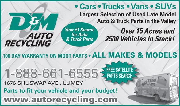 D & M Auto Recyclers (250-547-2310) - Display Ad - Cars   Trucks   Vans   SUVs Largest Selection of Used Late Model Auto & Truck Parts in the Valley Your #1 Source Over 15 Acres and for Auto AUTO & Truck Parts 2500 Vehicles in Stock! RECYCLING 100 DAY WARRANTY ON MOST PARTS ALL MAKES & MODELS FREE SATELLITE PARTS SEARCH 1-888-661-6555 1676 SHUSWAP AVE., LUMBY Parts to fit your vehicle and your budget! www.autorecycling.com