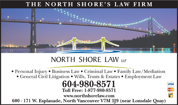 North Shore Law LLP (604-980-8571) - Annonce illustrée======= - 600 - 171 W. Esplanade, North Vancouver V7M 3J9 (near Lonsdale Quay) THE NO RTH SHOR E S LAW FIR Personal Injury   Business Law   Criminal Law   Family Law/Mediation General Civil Litigation   Wills, Trusts & Estates   Employment Law 604-980-8571 Toll Free: 1-877-980-8571 www.northshorelaw.com 600 - 171 W. Esplanade, North Vancouver V7M 3J9 (near Lonsdale Quay) THE NO RTH SHOR E S LAW FIR Personal Injury   Business Law   Criminal Law   Family Law/Mediation General Civil Litigation   Wills, Trusts & Estates   Employment Law 604-980-8571 Toll Free: 1-877-980-8571 www.northshorelaw.com