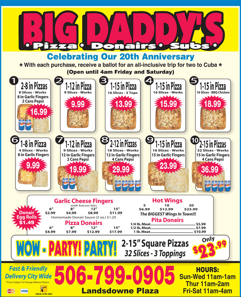 Big Daddy's 2 For 1 Pizzeria (506-652-4422) - Display Ad - Celebrating Our 20th Anniversary With each purchase, receive a ballot for an all-inclusive trip for two to Cuba (Open until 4am Friday and Saturday) 2-8 in Pizzas 1-15 in Pizza1-12 in Pizza 1-15 in Pizza 8 Slices - Works 9 Slices - Works 16 Slices - Works 16 Slices - BBQ Chicken 16 Slices - 3 Tops 8 in Garlic Fingers 2 Cans Pepsi 15.99 18.99 13.99 9.99 16.99 10 1-8 in Pizza 2-12 in Pizzas 1-12 in Pizza 1-15 in Pizza 2-15 in Pizzas 4 Slices - Works 9 Slices - Works 18 Slices - Works 16 Slices - Works 32 Slices - Works 8 in Garlic Fingers 15 in Garlic Fingers12 in Garlic Fingers 12 in Garlic Fingers 15 in Garlic Fingers 4 Cans Pepsi2 Cans Pepsi 4 Cans Pepsi 36.99 9.99 23.99 19.99 29.99 36.99 Hot Wings Garlic Cheese Fingers 5                     10                      20 with bacon bits $4.99             $7.99             $12.99            $17.99 Only 2-15  Square Pizzas $2 9 WOW - WOW - PARTY! PARTY!PARTY! PARTY! 32 Slices - 3 Toppings 3.9 Fast & FriendlyFt&Fi dl HOURS: Delivery City Wide Sun-Wed 11am-1am *Prices Subject To Change Without Notice 506-799-0905 Thur 11am-2am Fri-Sat 11am-4am Interac at the door! 6                      8                     12                     15 1/2 Ib. Meat............................................ $7.99 1 Ib. Meat.......................................... $10.99 6                      8                     12                     15 $6.99  $12.99 $23.99 $2.99             $4.99              $8.99              $11.99 Donair The BIGGEST Wings In Town!!! Homemade Donair Sauce (2 oz.) $1.25 Egg Rolls Pita Donairs $1.49 Pizza Donairs 1/4 Ib. Meat............................................ $5.99