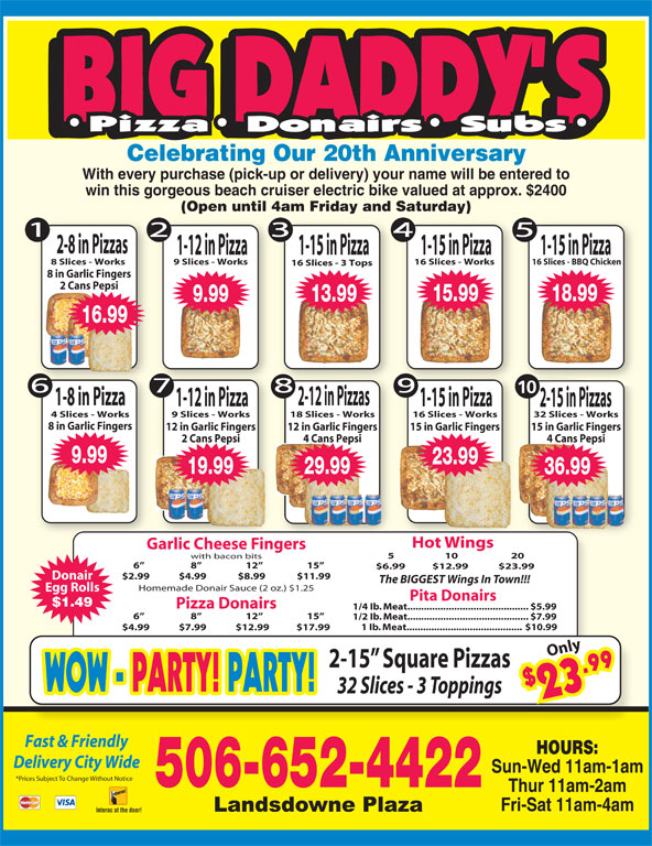 Big Daddy's 2 For 1 Pizzeria (506-652-4422) - Annonce illustrée======= - $2 9 WOW - 9 WOW - PARTY! PARTY!PARTY! PARTY! 32 Slices - 3 Toppings 3.9 Fast & Friendly HOURS: Delivery City Wide Sun-Wed 11am-1am *Prices Subject To Change Without Notice 506-652-4422 Thur 11am-2am Fri-Sat 11am-4am Interac at the door! Garlic Cheese Fingerslihein 5                     10                      20 with bacon bits 6                      8                     12                     15 $6.99  $12.99 $23.99 $2.99             $4.99              $8.99              $11.99 With every purchase (pick-up or delivery) your name will be entered to win this gorgeous beach cruiser electric bike valued at approx. $2400 (Open until 4am Friday and Saturday) 2-8 in Pizzas 1-15 in Pizza1-12 in Pizza 1-15 in Pizza 8 Slices - Works Celebrating Our 20th Anniversary 9 Slices - Works 16 Slices - Works 16 Slices - BBQ Chicken 16 Slices - 3 Tops 8 in Garlic Fingers 2 Cans Pepsi 15.99 18.99 13.99 9.99 16.99 10 1-8 in Pizza 2-12 in Pizzas 1-12 in Pizza 1-15 in Pizza 2-15 in Pizzas 4 Slices - Works 9 Slices - Works 18 Slices - Works 16 Slices - Works 32 Slices - Works 8 in Garlic Fingers 15 in Garlic Fingers12 in Garlic Fingers 12 in Garlic Fingers 15 in Garlic Fingers 4 Cans Pepsi2 Cans Pepsi 4 Cans Pepsi 36.99 9.99 23.99 19.99 29.99 36.99 Hot Wings otings The BIGGEST Wings In Town!!! Homemade Donair Sauce (2 oz.) $1.25 Egg Rolls Pita Donairs $1.49 Pizza Donairs 1/4 Ib. Meat............................................ $5.99 6                      8                     12                     15 1/2 Ib. Meat............................................ $7.99 1 Ib. Meat.......................................... $10.99 Donair $4.99             $7.99             $12.99            $17.99 Only 2-15  Square Pizzas