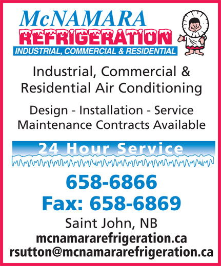 McNamara Refrigeration (506-658-6866) - Display Ad - Design - Installation - Service Maintenance Contracts Available 24 Hour Service 658-6866 Fax: 658-6869 Saint John, NB mcnamararefrigeration.ca Industrial, Commercial & Residential Air Conditioning