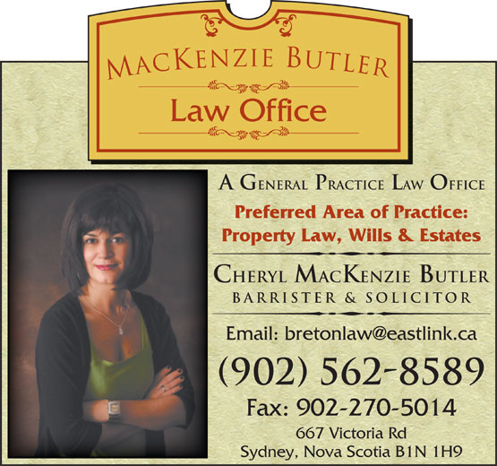 MacKenzie Butler Law Office (902-562-8589) - Annonce illustrée======= - A G eneral Practice Law Office Preferred Area of Practice: Property Law, Wills & Estates Cheryl MacKenzie Butler Barrister & Solicitor (902) 562-8589 Fax: 902-270-5014 667 Victoria Rd Sydney, Nova Scotia B1N 1H9