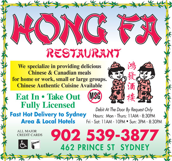 Hong Fa Restaurant (902-539-3877) - Annonce illustrée======= - Chinese Authentic Cuisine Available Eat In   Take Out Fully Licensed Debit At The Door By Request Only Fast Hot Delivery to Sydney Hours:  Mon - Thurs: 11AM - 8:30PM Fri - Sat: 11AM - 10PM  Sun: 3PM - 8:30PM Area & Local Hotels ALL MAJOR CREDIT CARDS 902 539-3877 We  specialize in providing delicious Chinese & Canadian meals for home or work, small or large groups.