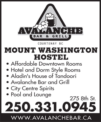Avalanche Hotel (250-331-0945) - Annonce illustrée======= - MOUNT WASHINGTON HOSTEL Affordable Downtown Rooms Hotel and Dorm Style Rooms Aladin's House of Tandoori Avalanche Bar and Grill City Centre Spirits Pool and Lounge 275 8th St. 250.331.0945 WWW.AVALANCHEBAR.CA MOUNT WASHINGTON HOSTEL Affordable Downtown Rooms Hotel and Dorm Style Rooms Aladin's House of Tandoori Avalanche Bar and Grill City Centre Spirits Pool and Lounge 275 8th St. 250.331.0945 WWW.AVALANCHEBAR.CA  MOUNT WASHINGTON HOSTEL Affordable Downtown Rooms Hotel and Dorm Style Rooms Aladin's House of Tandoori Avalanche Bar and Grill City Centre Spirits Pool and Lounge 275 8th St. 250.331.0945 WWW.AVALANCHEBAR.CA