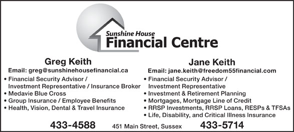 Sunshine House Financial Centre (506-433-4588) - Display Ad - Greg Keith Jane Keith Financial Security Advisor / Investment Representative / Insurance Broker Investment Representative Medavie Blue Cross Investment & Retirement Planning Group Insurance / Employee Benefits Mortgages, Mortgage Line of Credit Health, Vision, Dental & Travel Insurance RRSP Investments, RRSP Loans, RESPs & TFSAs Life, Disability, and Critical Illness Insurance 451 Main Street, Sussex 433-4588 433-5714
