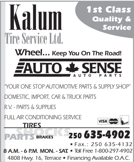 Kalum Tire Service Ltd (250-635-4902) - Display Ad - 1st Class Quality & Kalum Service Tire Service Ltd. Wheel... Keep You On The Road! YOUR ONE STOP AUTOMOTIVE PARTS & SUPPLY SHOP DOMESTIC, IMPORT, CAR & TRUCK PARTS R.V. - PARTS & SUPPLIES FULL AIR CONDITIONING SERVICE TIRES SHOCKS 250635-4902 BRAKES PARTS Fax.: 250 635-4132 Toll Free 1-800-297-4902 8 A.M. - 6 P.M. MON. - SAT. 4808 Hwy. 16, Terrace   Financing Available O.A.C.  1st Class Quality & Kalum Service Tire Service Ltd. Wheel... Keep You On The Road! YOUR ONE STOP AUTOMOTIVE PARTS & SUPPLY SHOP DOMESTIC, IMPORT, CAR & TRUCK PARTS R.V. - PARTS & SUPPLIES FULL AIR CONDITIONING SERVICE TIRES SHOCKS 250635-4902 BRAKES PARTS Fax.: 250 635-4132 Toll Free 1-800-297-4902 8 A.M. - 6 P.M. MON. - SAT. 4808 Hwy. 16, Terrace   Financing Available O.A.C.